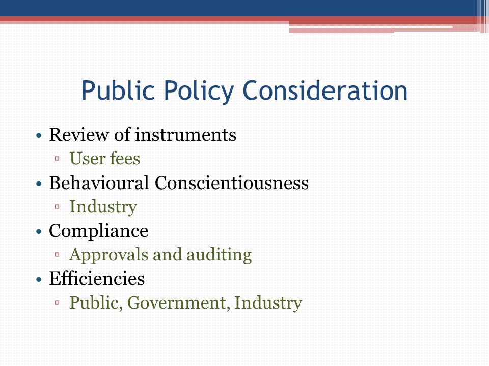 Public Policy Consideration Review of instruments ▫User fees Behavioural Conscientiousness ▫Industry Compliance ▫Approvals and auditing Efficiencies ▫