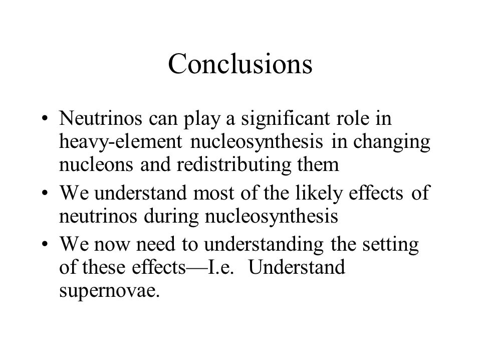 Conclusions Neutrinos can play a significant role in heavy-element nucleosynthesis in changing nucleons and redistributing them We understand most of the likely effects of neutrinos during nucleosynthesis We now need to understanding the setting of these effects—I.e.