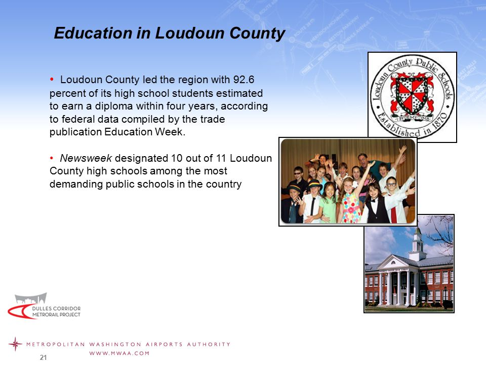 21 Education in Loudoun County Loudoun County led the region with 92.6 percent of its high school students estimated to earn a diploma within four years, according to federal data compiled by the trade publication Education Week.