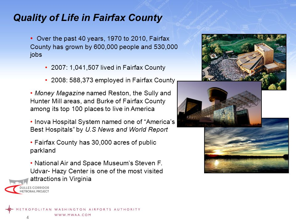 4 Quality of Life in Fairfax County Over the past 40 years, 1970 to 2010, Fairfax County has grown by 600,000 people and 530,000 jobs 2007: 1,041,507 lived in Fairfax County 2008: 588,373 employed in Fairfax County Money Magazine named Reston, the Sully and Hunter Mill areas, and Burke of Fairfax County among its top 100 places to live in America Inova Hospital System named one of America's Best Hospitals by U.S News and World Report Fairfax County has 30,000 acres of public parkland National Air and Space Museum's Steven F.