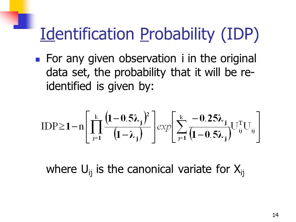 14 Identification Probability (IDP) For any given observation i in the original data set, the probability that it will be re- identified is given by: where U ij is the canonical variate for X ij