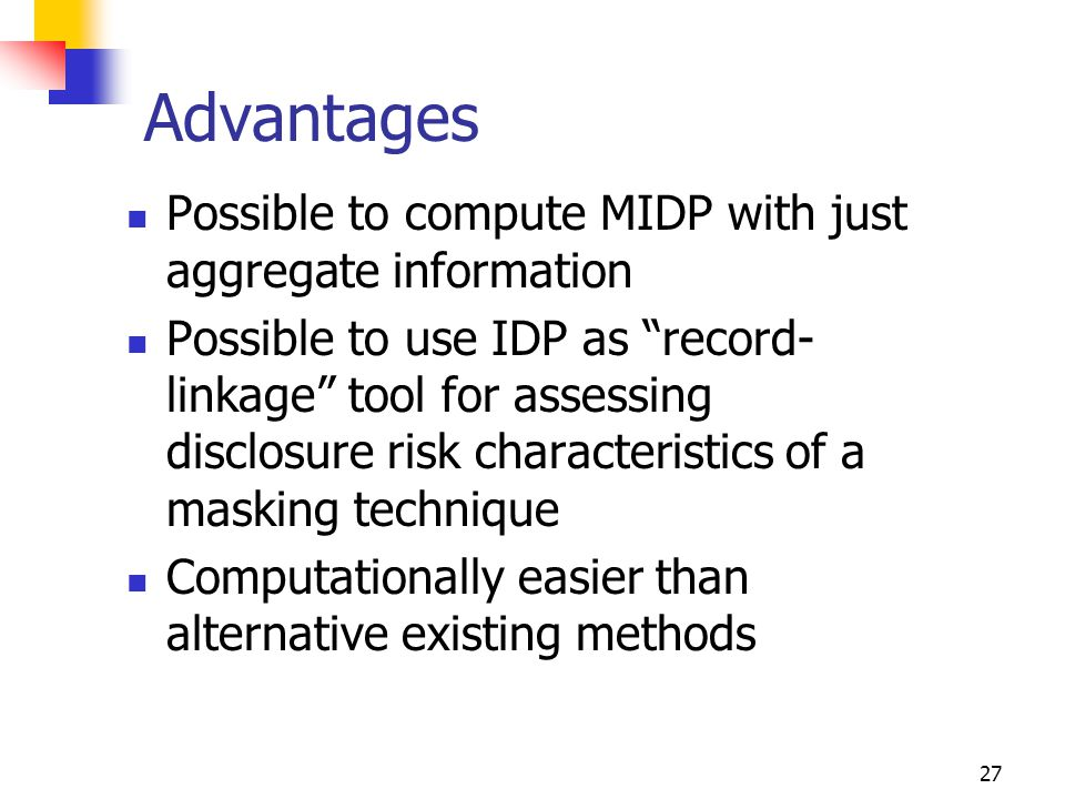 27 Advantages Possible to compute MIDP with just aggregate information Possible to use IDP as record- linkage tool for assessing disclosure risk characteristics of a masking technique Computationally easier than alternative existing methods