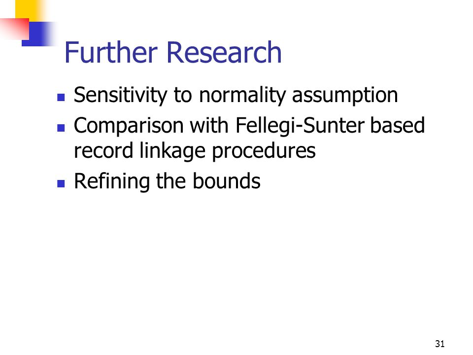 31 Further Research Sensitivity to normality assumption Comparison with Fellegi-Sunter based record linkage procedures Refining the bounds