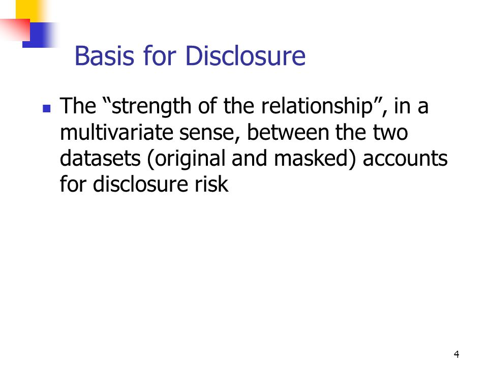 5 Value Disclosure Value disclosure based on strength of relationship Palley & Simonoff(1987) (R 2 measure for individual variables) Tendick (1992) (R 2 for linear combinations) Muralidhar & Sarathy(2002) (Canonical Correlation) Implicit assumption – snooper can use linear models to improve their prediction of confidential values (Palley & Simonoff(1987), Fuller(1993), Tendick(1992), Muralidhar & Sarathy(1999,2001))