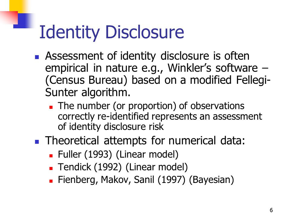 6 Identity Disclosure Assessment of identity disclosure is often empirical in nature e.g., Winkler's software – (Census Bureau) based on a modified Fellegi- Sunter algorithm.