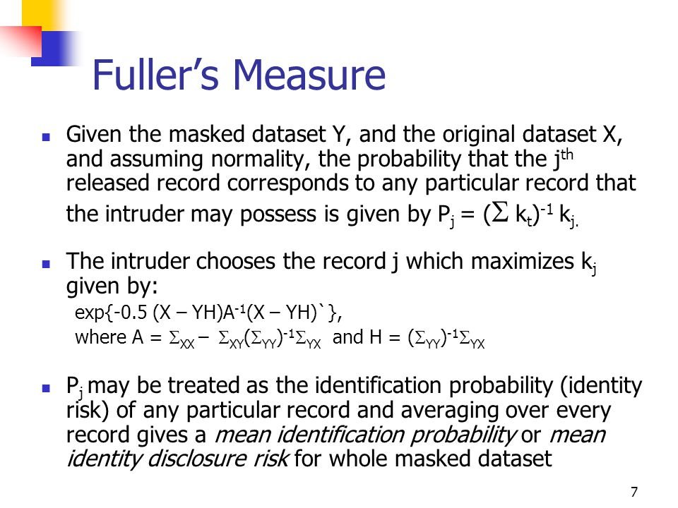 7 Fuller's Measure Given the masked dataset Y, and the original dataset X, and assuming normality, the probability that the j th released record corresponds to any particular record that the intruder may possess is given by P j = (  k t ) -1 k j.