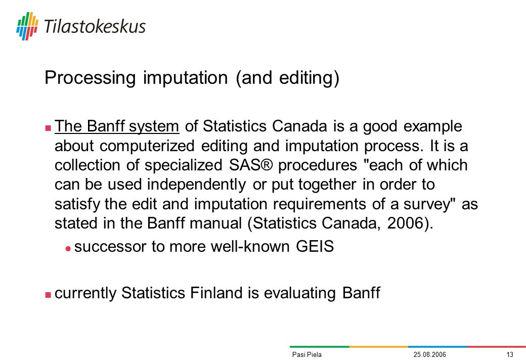 25.08.200613Pasi Piela Processing imputation (and editing) The Banff system of Statistics Canada is a good example about computerized editing and imputation process.