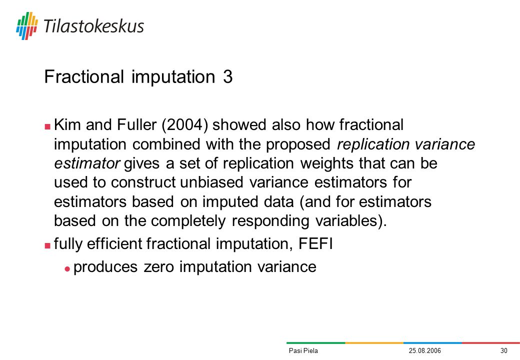 25.08.200630Pasi Piela Fractional imputation 3 Kim and Fuller (2004) showed also how fractional imputation combined with the proposed replication variance estimator gives a set of replication weights that can be used to construct unbiased variance estimators for estimators based on imputed data (and for estimators based on the completely responding variables).