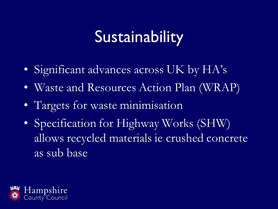 Sustainability Significant advances across UK by HA's Waste and Resources Action Plan (WRAP) Targets for waste minimisation Specification for Highway Works (SHW) allows recycled materials ie crushed concrete as sub base