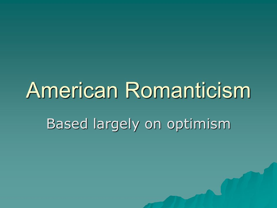 American Romanticism Based largely on optimism