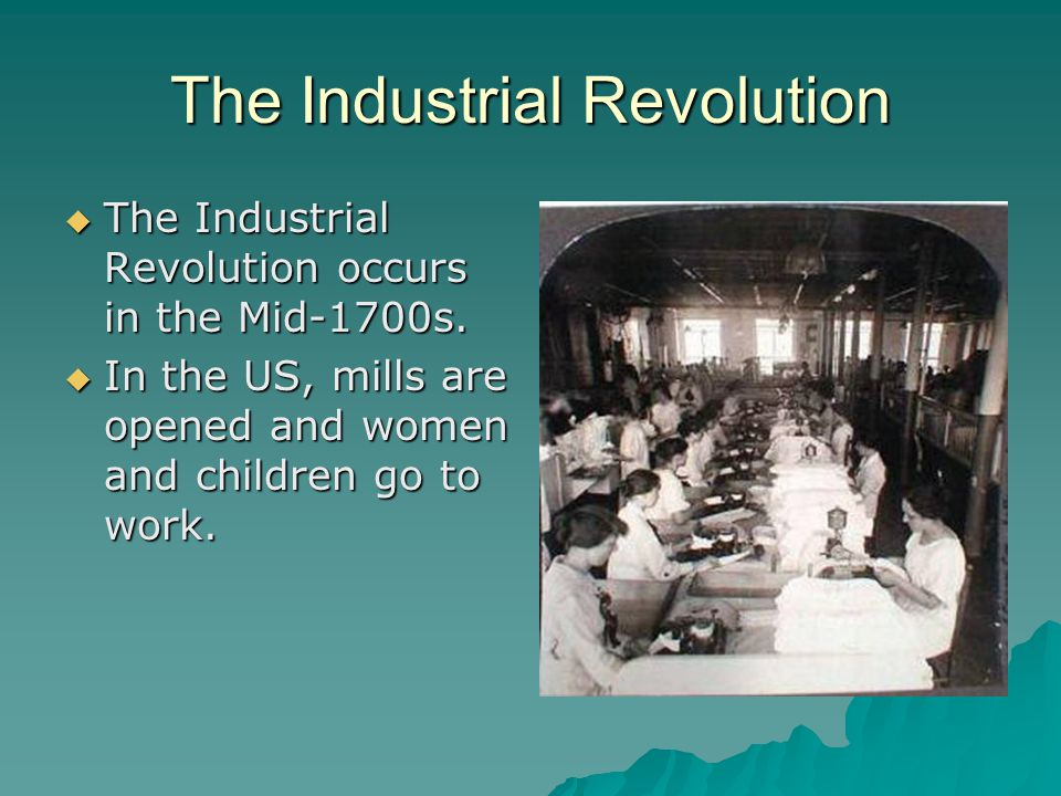 The Industrial Revolution  The Industrial Revolution occurs in the Mid-1700s.