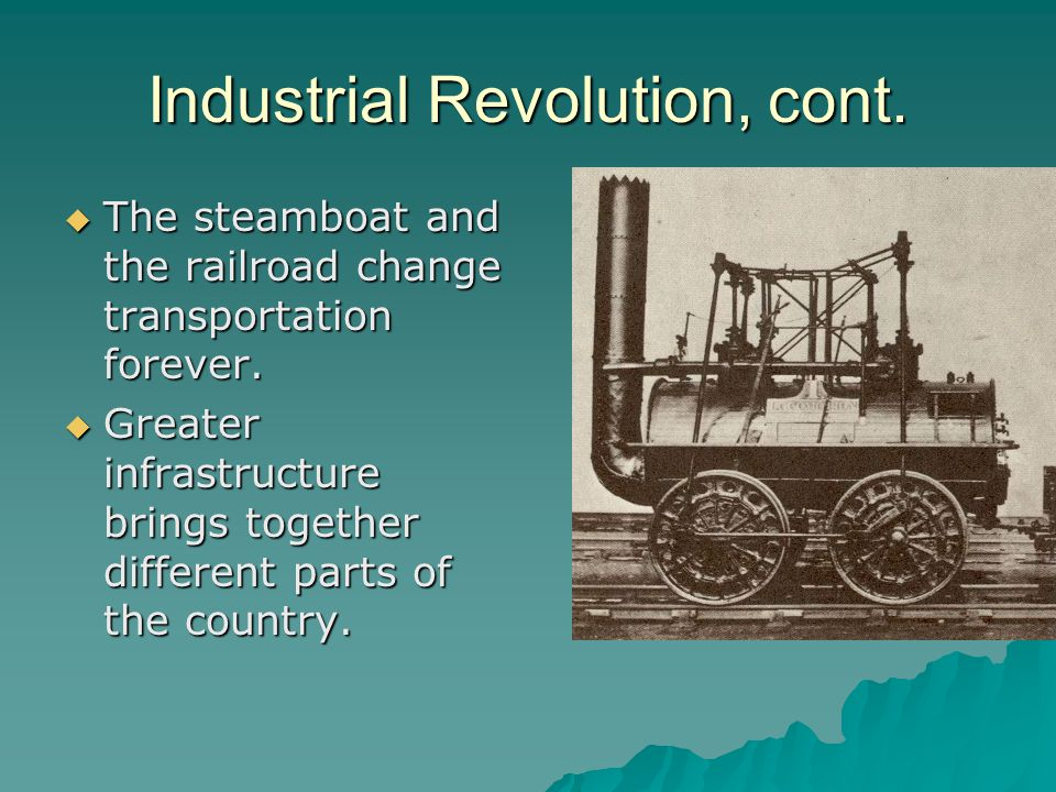 Industrial Revolution, cont.  The steamboat and the railroad change transportation forever.