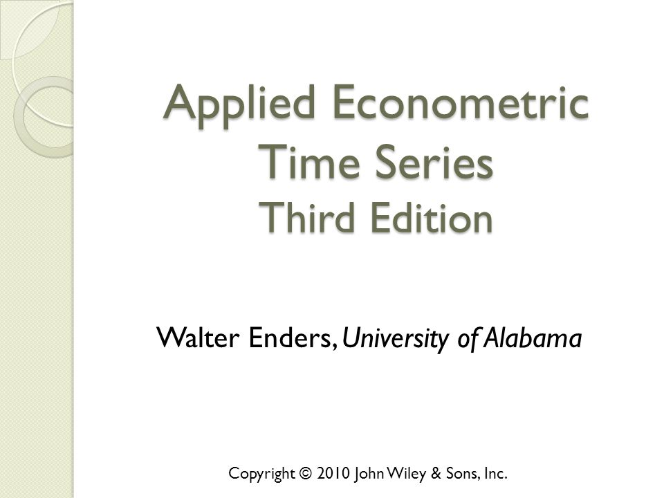 Applied Econometric Time Series Third Edition Walter Enders, University of Alabama Copyright © 2010 John Wiley & Sons, Inc.
