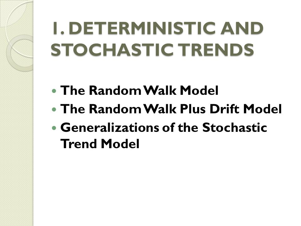 1. DETERMINISTIC AND STOCHASTIC TRENDS The Random Walk Model The Random Walk Plus Drift Model Generalizations of the Stochastic Trend Model