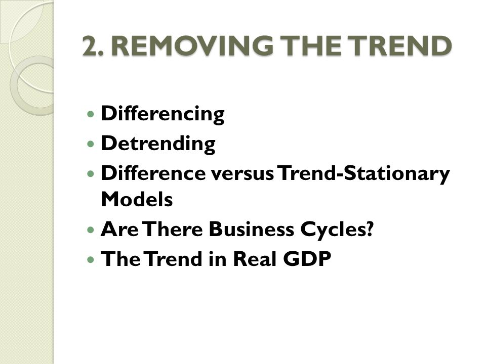 2. REMOVING THE TREND Differencing Detrending Difference versus Trend-Stationary Models Are There Business Cycles? The Trend in Real GDP