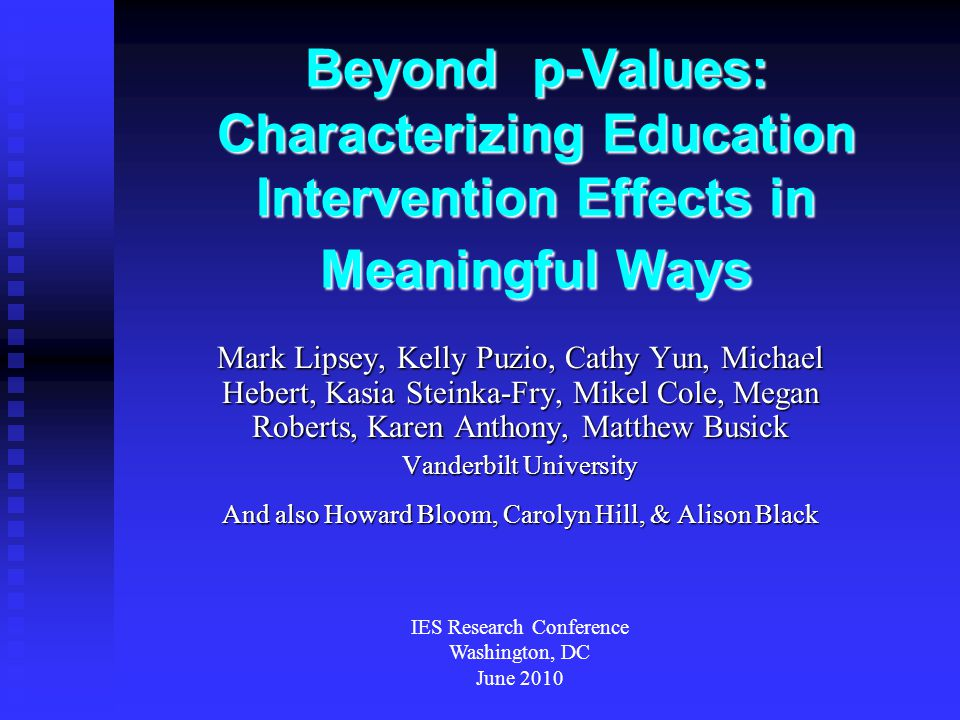 Beyond p-Values: Characterizing Education Intervention Effects in Meaningful Ways Mark Lipsey, Kelly Puzio, Cathy Yun, Michael Hebert, Kasia Steinka-Fry, Mikel Cole, Megan Roberts, Karen Anthony, Matthew Busick Vanderbilt University And also Howard Bloom, Carolyn Hill, & Alison Black IES Research Conference Washington, DC June 2010