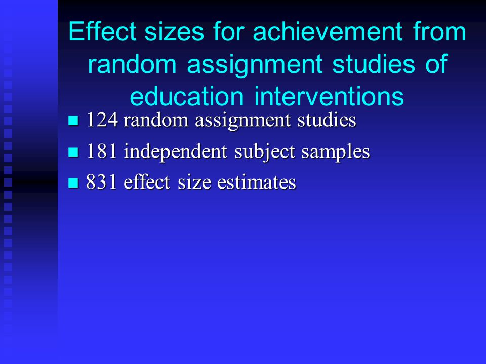 Effect sizes for achievement from random assignment studies of education interventions 124 random assignment studies 124 random assignment studies 181 independent subject samples 181 independent subject samples 831 effect size estimates 831 effect size estimates