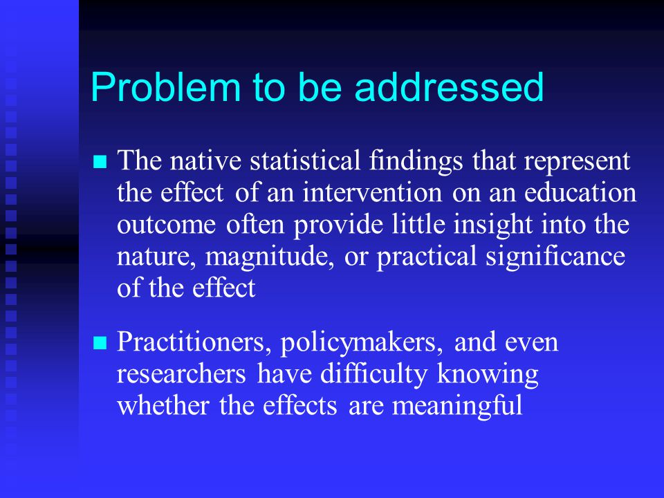 Problem to be addressed The native statistical findings that represent the effect of an intervention on an education outcome often provide little insight into the nature, magnitude, or practical significance of the effect Practitioners, policymakers, and even researchers have difficulty knowing whether the effects are meaningful
