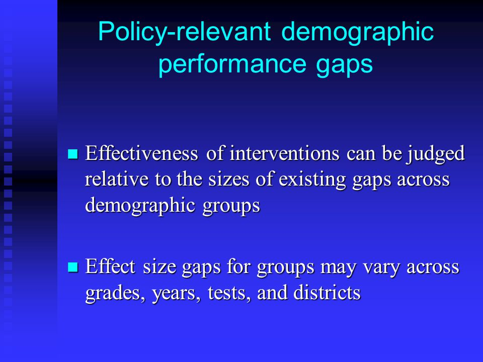 Policy-relevant demographic performance gaps Effectiveness of interventions can be judged relative to the sizes of existing gaps across demographic groups Effectiveness of interventions can be judged relative to the sizes of existing gaps across demographic groups Effect size gaps for groups may vary across grades, years, tests, and districts Effect size gaps for groups may vary across grades, years, tests, and districts