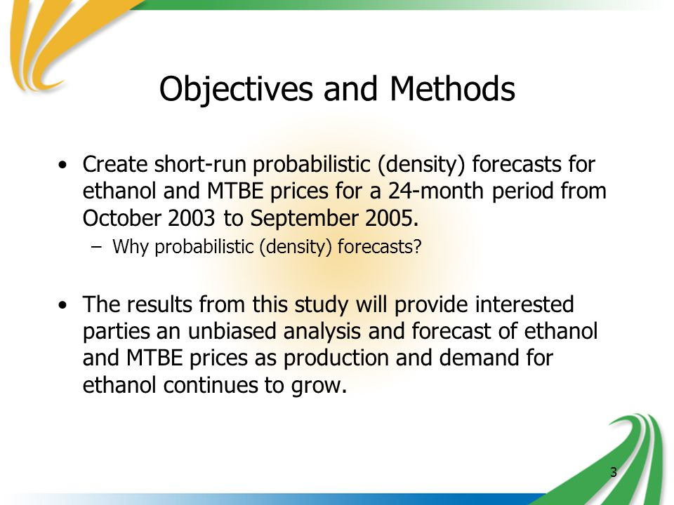 3 Objectives and Methods Create short-run probabilistic (density) forecasts for ethanol and MTBE prices for a 24-month period from October 2003 to September 2005.