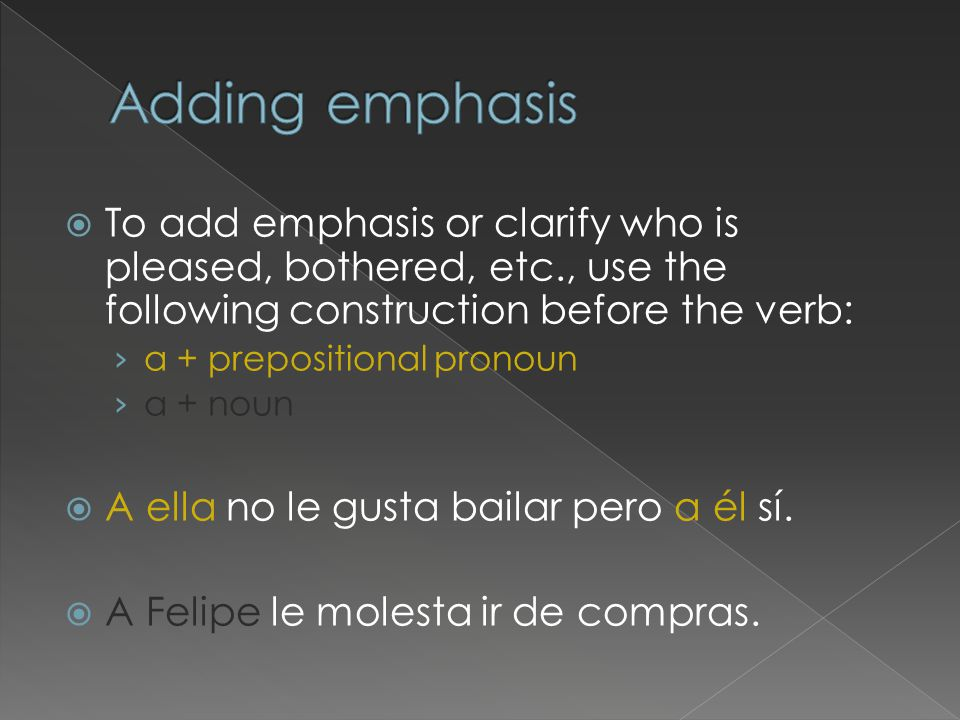  To add emphasis or clarify who is pleased, bothered, etc., use the following construction before the verb: › a + prepositional pronoun › a + noun  A ella no le gusta bailar pero a él sí.