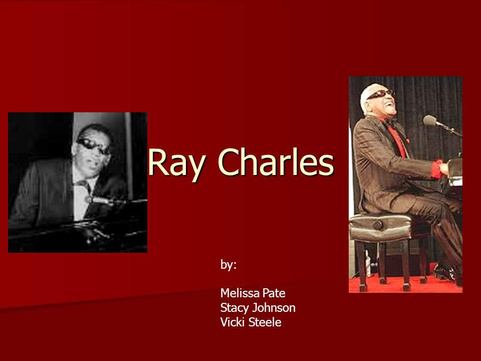 Ray Charles by: Melissa Pate Stacy Johnson Vicki Steele