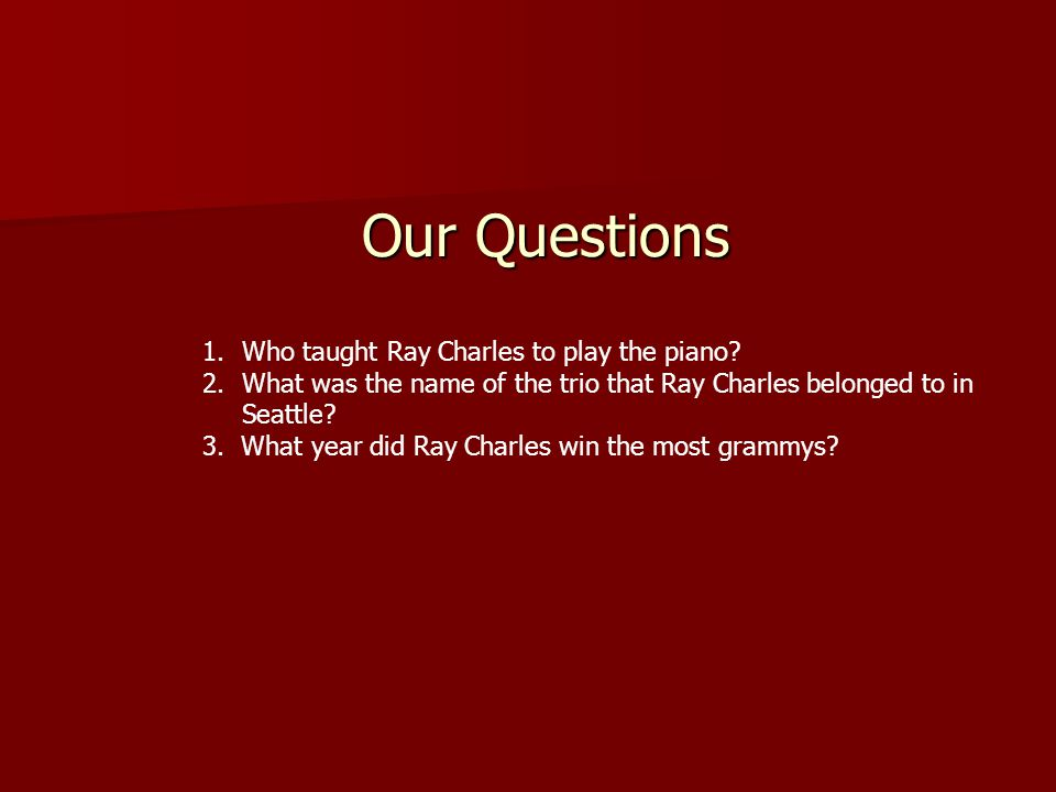 Our Questions 1.Who taught Ray Charles to play the piano.