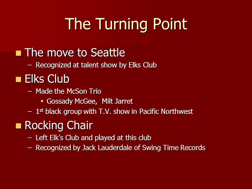The Turning Point The move to Seattle The move to Seattle –Recognized at talent show by Elks Club Elks Club Elks Club –Made the McSon Trio  Gossady McGee, Milt Jarret –1 st black group with T.V.
