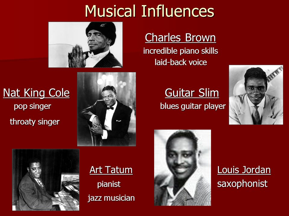 Musical Influences Charles Brown incredible piano skills laid-back voice Nat King Cole Guitar Slim pop singer blues guitar player throaty singer throaty singer Art Tatum Louis Jordan pianist saxophonist pianist saxophonist jazz musician jazz musician