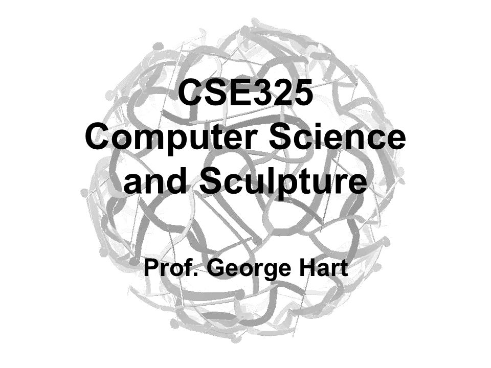 CSE325 Computer Science and Sculpture Prof. George Hart