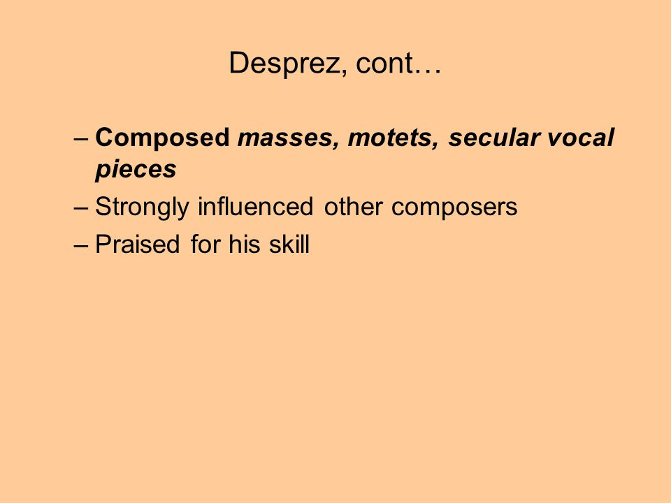 Desprez, cont… –Composed masses, motets, secular vocal pieces –Strongly influenced other composers –Praised for his skill
