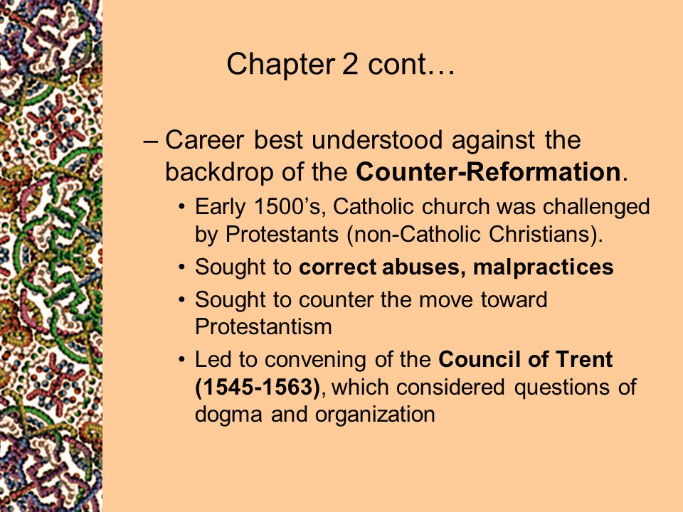 Chapter 2 cont… –Career best understood against the backdrop of the Counter-Reformation. Early 1500's, Catholic church was challenged by Protestants (