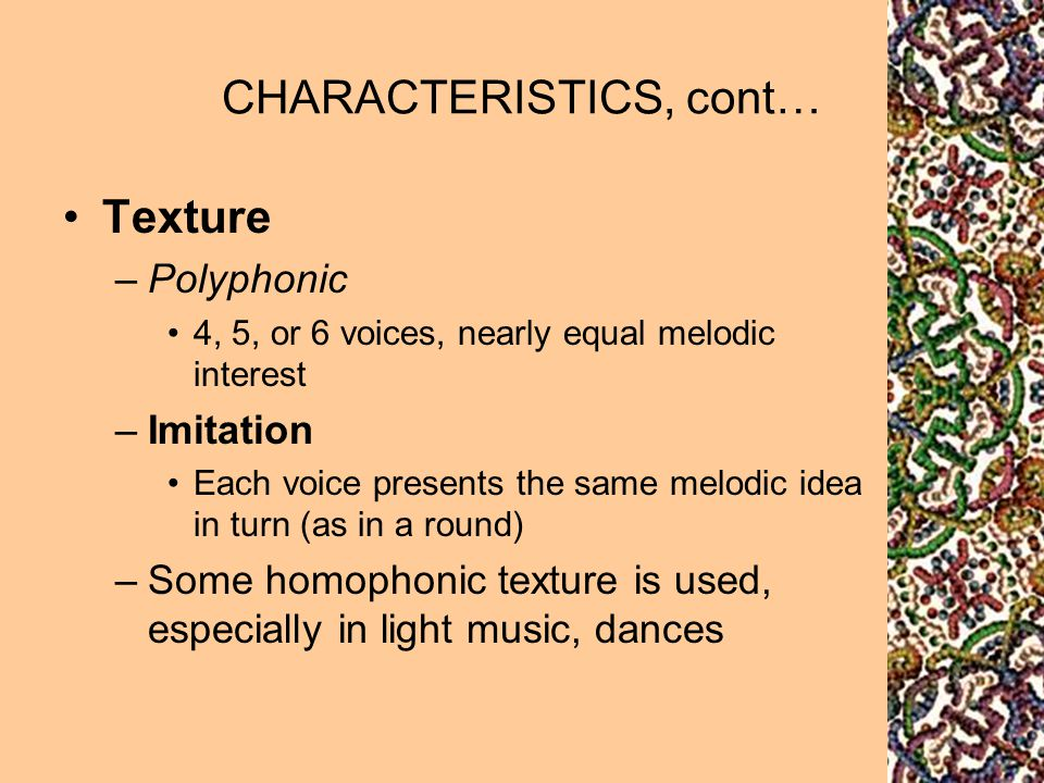 CHARACTERISTICS, cont… Texture –Polyphonic 4, 5, or 6 voices, nearly equal melodic interest –Imitation Each voice presents the same melodic idea in tu