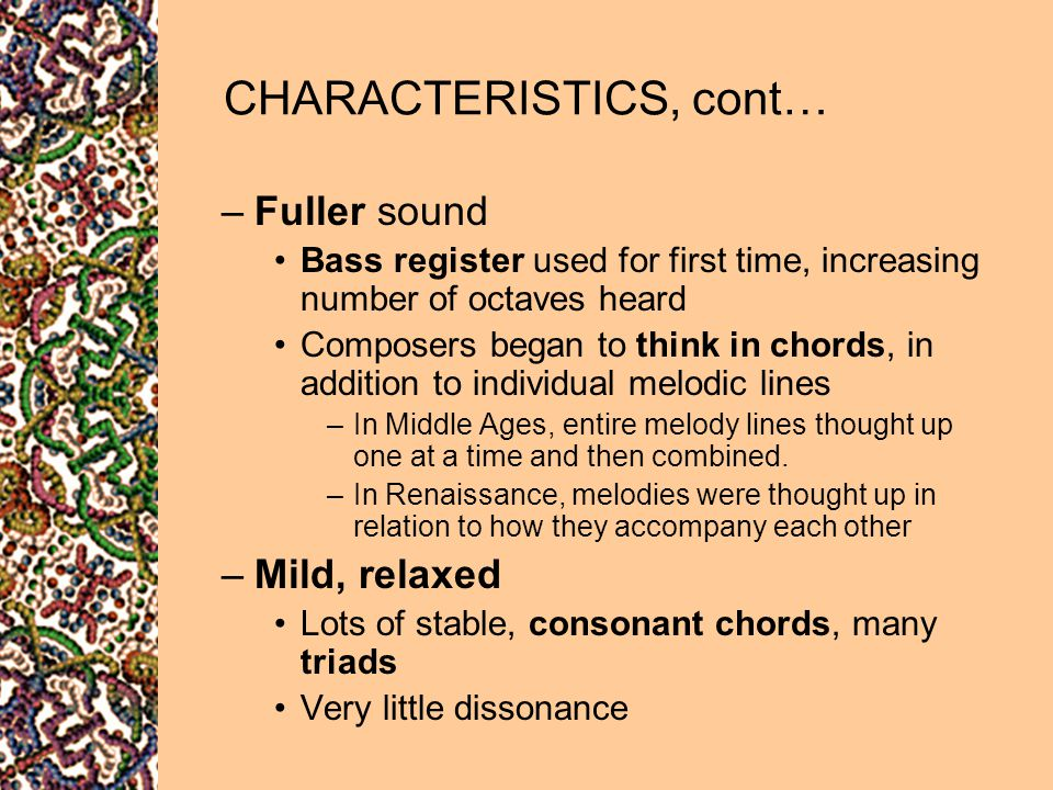 CHARACTERISTICS, cont… –Fuller sound Bass register used for first time, increasing number of octaves heard Composers began to think in chords, in addi