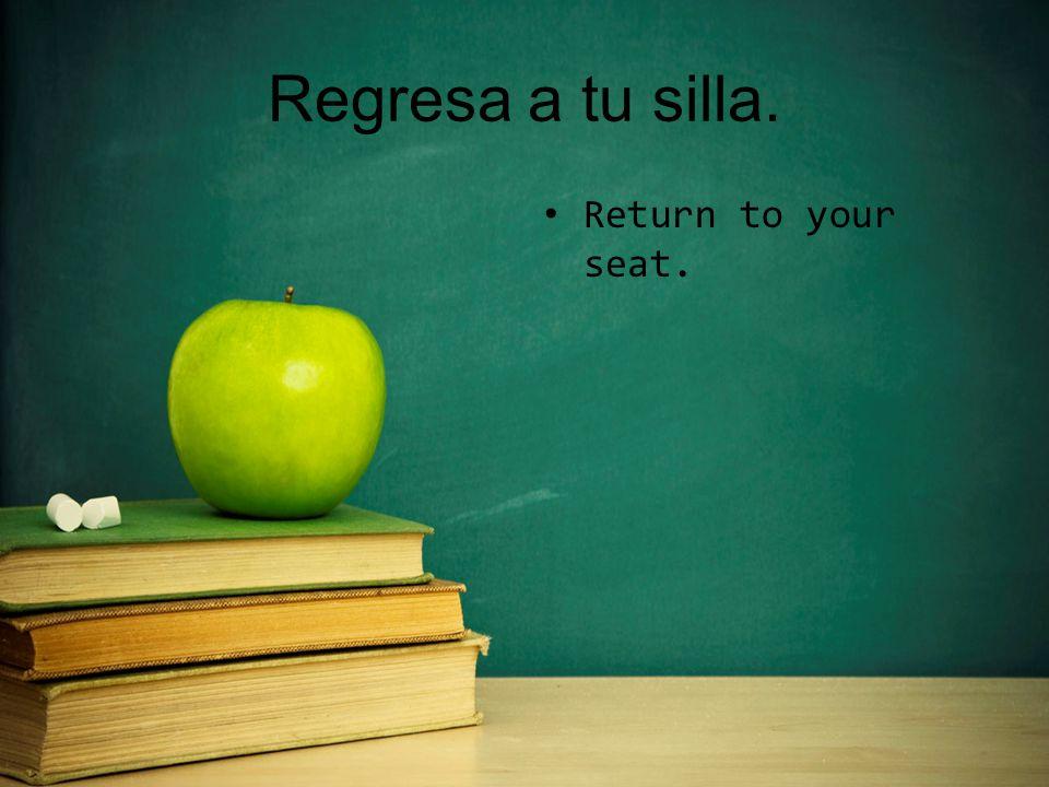 Regresa a tu silla. Return to your seat.