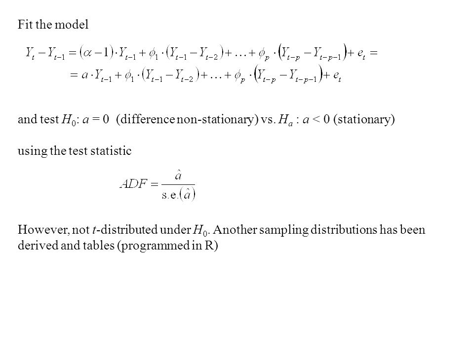 Fit the model and test H 0 : a = 0 (difference non-stationary) vs.
