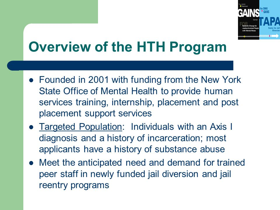 Overview of the HTH Program Founded in 2001 with funding from the New York State Office of Mental Health to provide human services training, internship, placement and post placement support services Targeted Population: Individuals with an Axis I diagnosis and a history of incarceration; most applicants have a history of substance abuse Meet the anticipated need and demand for trained peer staff in newly funded jail diversion and jail reentry programs