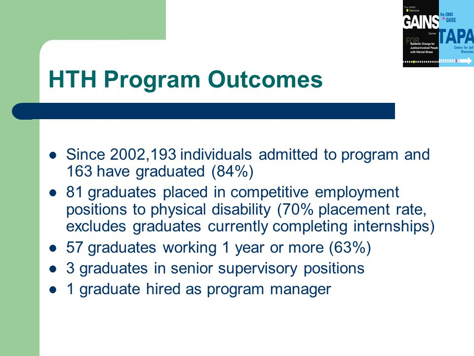 HTH Program Outcomes Since 2002,193 individuals admitted to program and 163 have graduated (84%) 81 graduates placed in competitive employment positions to physical disability (70% placement rate, excludes graduates currently completing internships) 57 graduates working 1 year or more (63%) 3 graduates in senior supervisory positions 1 graduate hired as program manager