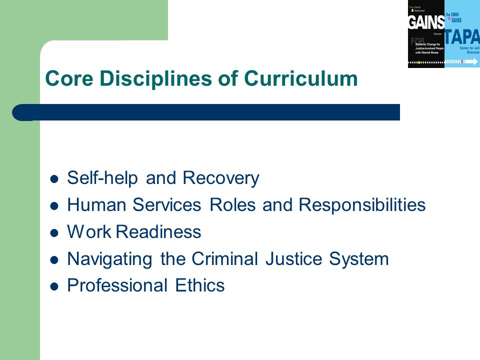 Core Disciplines of Curriculum Self-help and Recovery Human Services Roles and Responsibilities Work Readiness Navigating the Criminal Justice System Professional Ethics