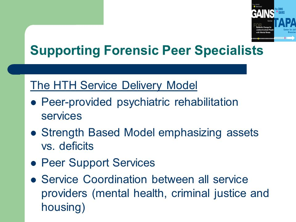 Supporting Forensic Peer Specialists The HTH Service Delivery Model Peer-provided psychiatric rehabilitation services Strength Based Model emphasizing assets vs.