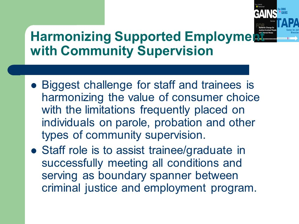 Harmonizing Supported Employment with Community Supervision Biggest challenge for staff and trainees is harmonizing the value of consumer choice with the limitations frequently placed on individuals on parole, probation and other types of community supervision.