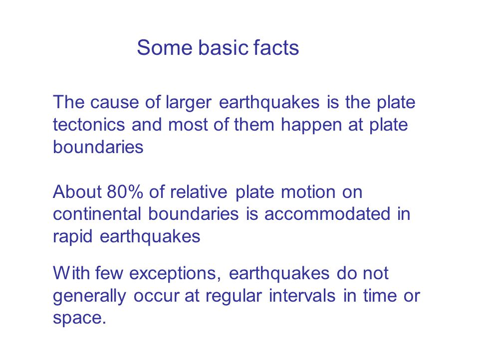 The cause of larger earthquakes is the plate tectonics and most of them happen at plate boundaries About 80% of relative plate motion on continental boundaries is accommodated in rapid earthquakes With few exceptions, earthquakes do not generally occur at regular intervals in time or space.