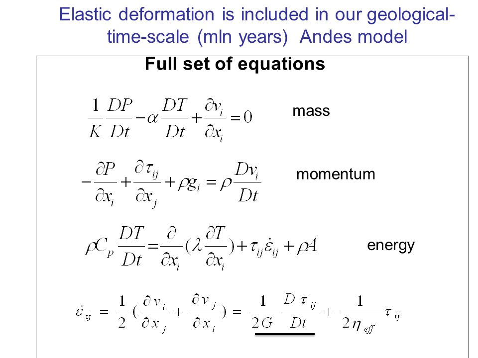 Full set of equations mass momentum energy Elastic deformation is included in our geological- time-scale (mln years) Andes model