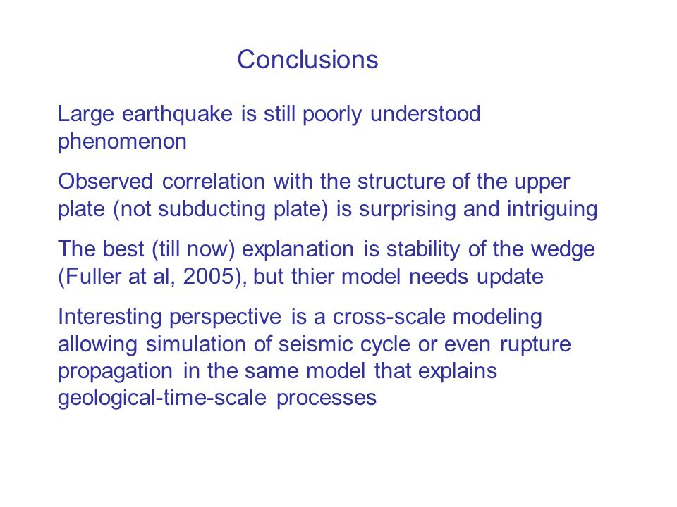 Conclusions Large earthquake is still poorly understood phenomenon Observed correlation with the structure of the upper plate (not subducting plate) is surprising and intriguing The best (till now) explanation is stability of the wedge (Fuller at al, 2005), but thier model needs update Interesting perspective is a cross-scale modeling allowing simulation of seismic cycle or even rupture propagation in the same model that explains geological-time-scale processes