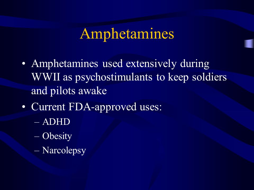 Amphetamines Amphetamines used extensively during WWII as psychostimulants to keep soldiers and pilots awake Current FDA-approved uses: –ADHD –Obesity –Narcolepsy
