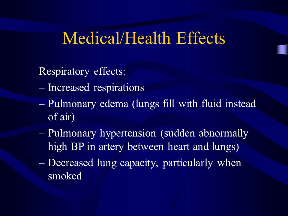 Medical/Health Effects Respiratory effects: –Increased respirations –Pulmonary edema (lungs fill with fluid instead of air) –Pulmonary hypertension (sudden abnormally high BP in artery between heart and lungs) –Decreased lung capacity, particularly when smoked
