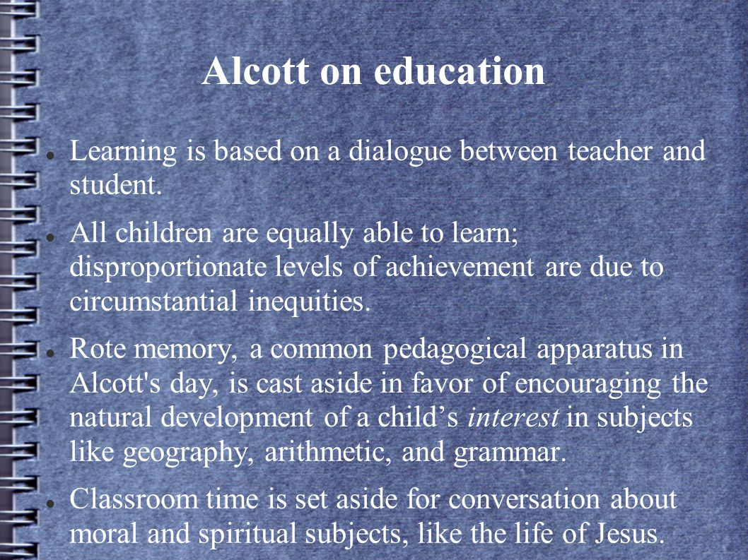 Alcott on education Learning is based on a dialogue between teacher and student.