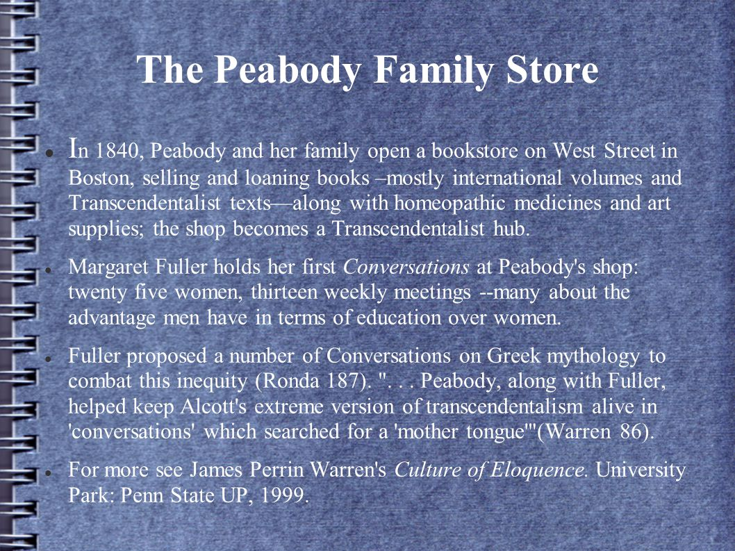 The Peabody Family Store I n 1840, Peabody and her family open a bookstore on West Street in Boston, selling and loaning books –mostly international volumes and Transcendentalist texts—along with homeopathic medicines and art supplies; the shop becomes a Transcendentalist hub.