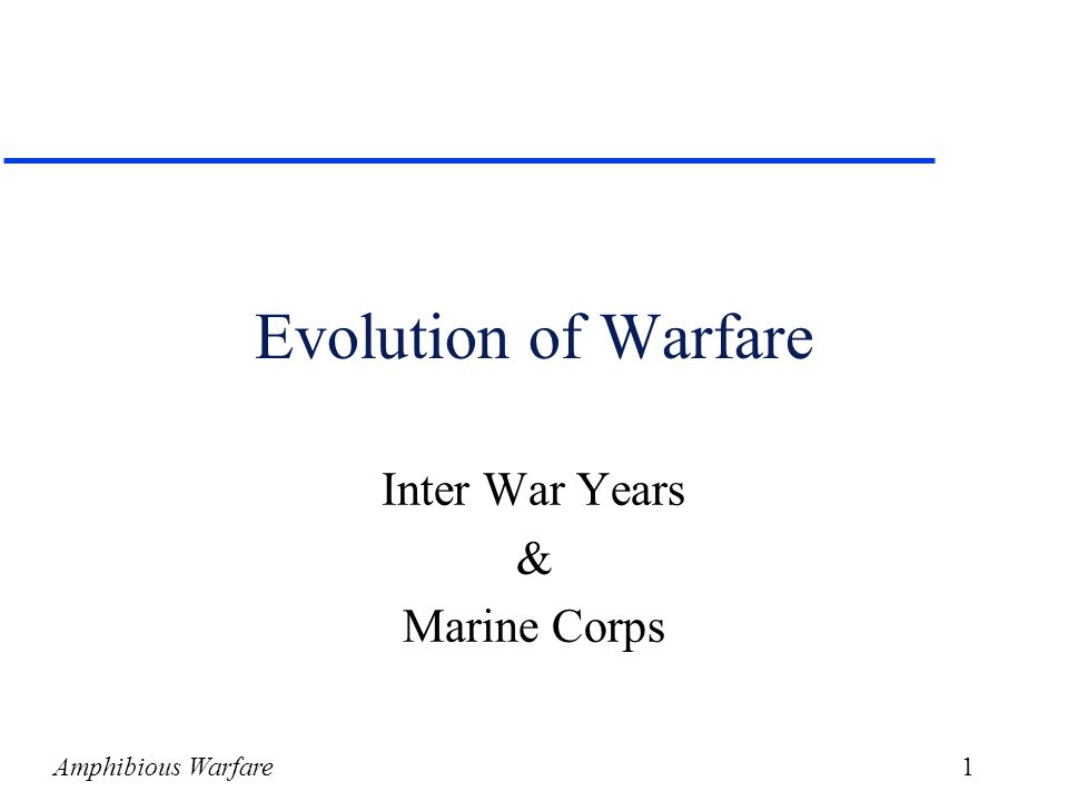 Amphibious Warfare1 Evolution of Warfare Inter War Years & Marine Corps