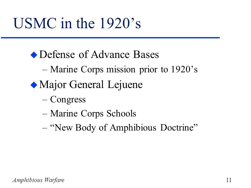 Amphibious Warfare11 USMC in the 1920's u Defense of Advance Bases –Marine Corps mission prior to 1920's u Major General Lejuene –Congress –Marine Corps Schools – New Body of Amphibious Doctrine
